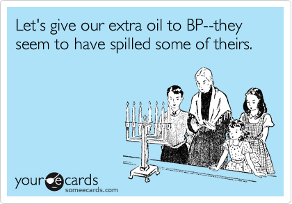 Let's give our extra oil to BP--they seem to have spilled some of theirs.