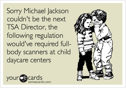 Sorry Michael Jackson couldn't be the next TSA Director, the following regulation  would've required full- body scanners at child  daycare centers
