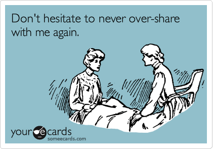 Don't hesitate to never over-share with me again.