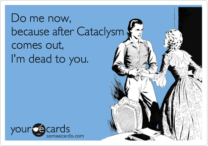 Do me now, because after Cataclysm comes out, I'm dead to you.