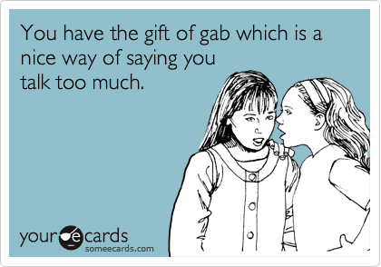 You have the gift of gab which is a nice way of saying you talk too much.