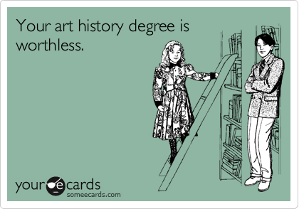 Your art history degree is worthless.