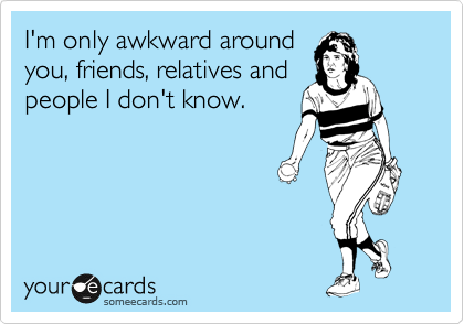 I'm only awkward around you, friends, relatives and people I don't know.
