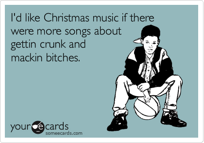 I'd like Christmas music if there were more songs about gettin crunk and mackin bitches.