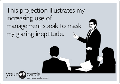 This projection illustrates my increasing use of management speak to mask my glaring ineptitude.