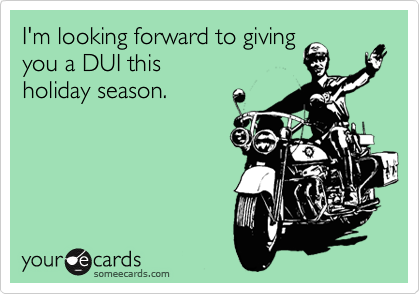 I'm looking forward to giving you a DUI this           holiday season.