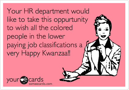 Your HR department would like to take this oppurtunity to wish all the colored people in the lower paying job classifications a very Happy Kwanzaa!!