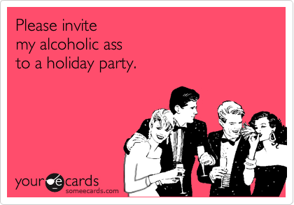 Please invite my alcoholic ass to a holiday party.