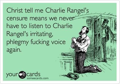 Christ tell me Charlie Rangel's censure means we never have to listen to Charlie Rangel's irritating, phlegmy fucking voice  again.