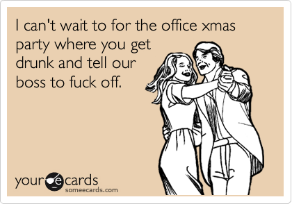 I can't wait to for the office xmas party where you get drunk and tell our boss to fuck off.