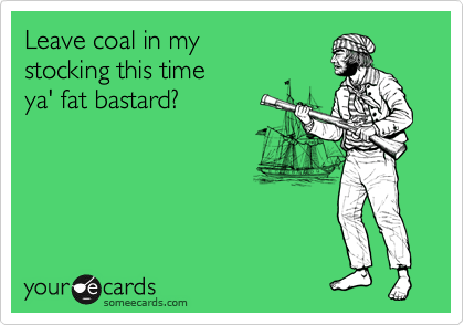 Leave coal in my stocking this time ya' fat bastard?