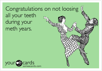 Congratulations on not loosing all your teeth during your meth years.