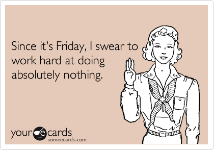 Since it's Friday, I swear to work hard at doing absolutely nothing.
