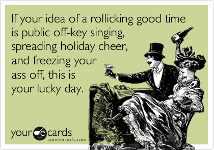 If your idea of a rollicking good time is public off-key singing, spreading holiday cheer, and freezing your ass off, this is your lucky day.
