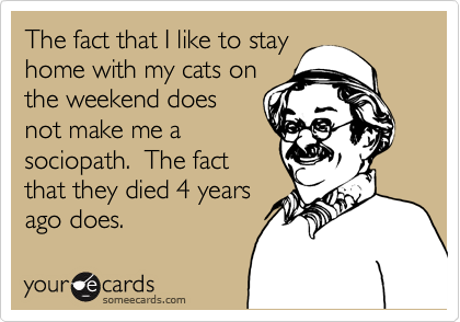 The fact that I like to stay home with my cats on the weekend does not make me a sociopath.  The fact that they died 4 years ago does.
