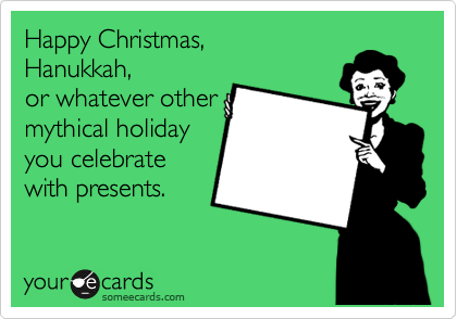 Happy Christmas, Hanukkah,  or whatever other mythical holiday  you celebrate with presents.