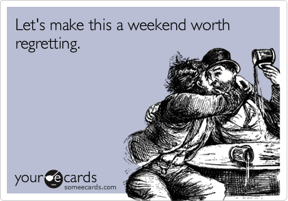 Let's make this a weekend worth regretting.