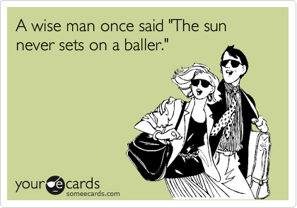 """A wise man once said """"The sun never sets on a baller."""""""