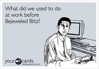 What did we used to do at work before Bejeweled Blitz?