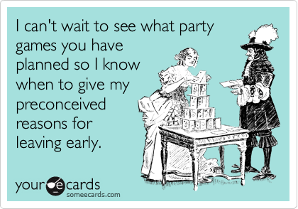 I can't wait to see what party games you have planned so I know when to give my preconceived  reasons for leaving early.