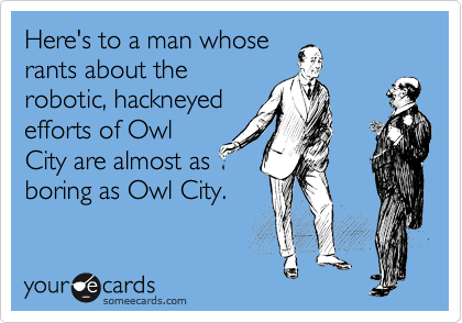 Here's to a man whose rants about the robotic, hackneyed efforts of Owl City are almost as boring as Owl City.