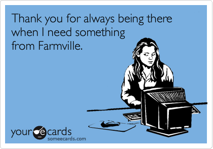 Thank you for always being there when I need something from Farmville.