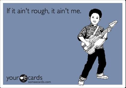 If it ain't rough, it ain't me.