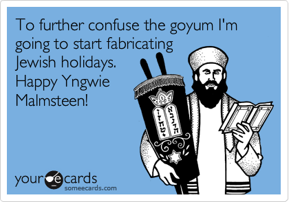 To further confuse the goyum I'm going to start fabricating Jewish holidays.    Happy Yngwie Malmsteen!