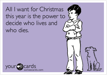 All I want for Christmas this year is the power to decide who lives and who dies.