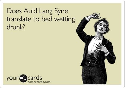 Does Auld Lang Syne translate to bed wetting drunk?