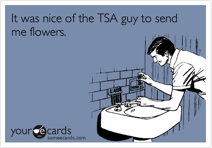 It was nice of the TSA guy to send me flowers.