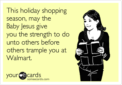 This holiday shopping season, may the Baby Jesus give you the strength to do unto others before others trample you at Walmart.