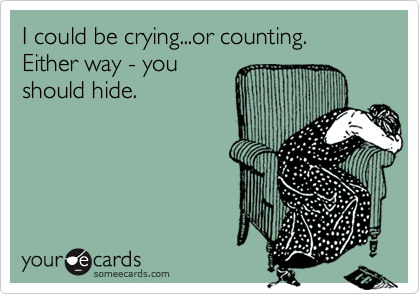 I could be crying...or counting. Either way - you should hide.