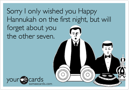 Sorry I only wished you Happy Hannukah on the first night, but will forget about you the other seven.