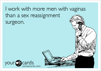 I work with more men with vaginas than a sex reassignment surgeon.