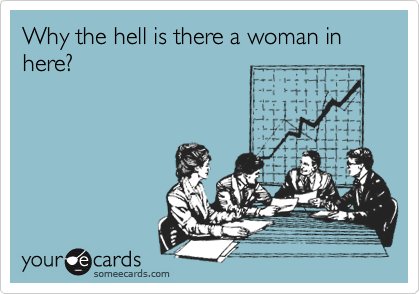 Why the hell is there a woman in here?