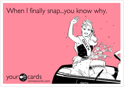 When I finally snap...you know why.