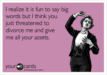 I realize it is fun to say big words but I think you just threatened to divorce me and give me all your assets.