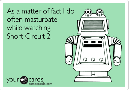 As a matter of fact I do often masturbate  while watching  Short Circuit 2.