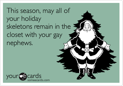 This season, may all of your holiday skeletons remain in the closet with your gay nephews.