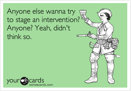 Anyone else wanna try  to stage an intervention? Anyone? Yeah, didn't think so.