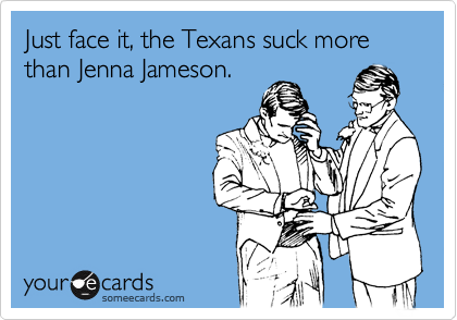 Just face it, the Texans suck more than Jenna Jameson.