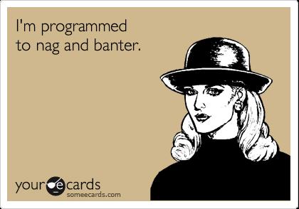 I'm programmed  to nag and banter.