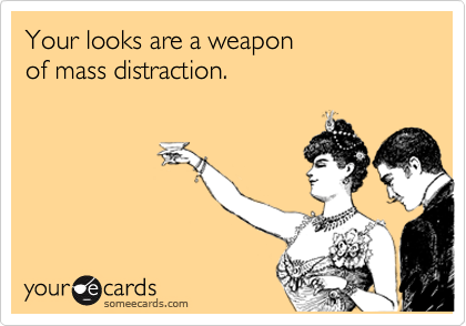 Your looks are a weapon of mass distraction.