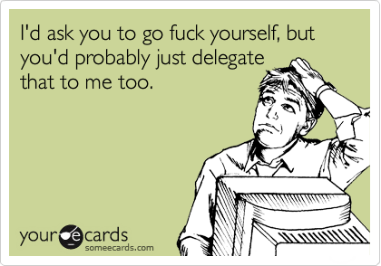 someecards.com - I'd ask you to go fuck yourself, but you'd probably just delegate that to me too.