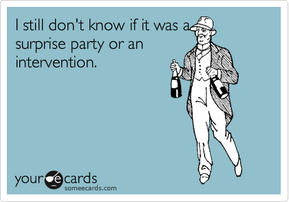 I still don't know if it was a surprise party or an intervention.