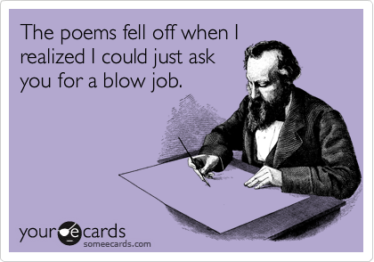 The poems fell off when I realized I could just ask you for a blow job.