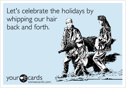 Let's celebrate the holidays by whipping our hair back and forth.
