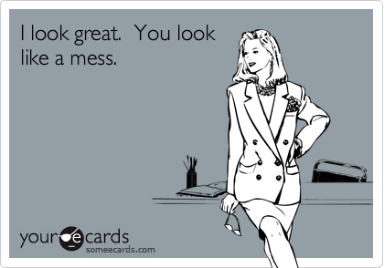 I look great.  You look like a mess.