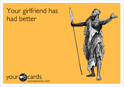 Your girlfriend has had better